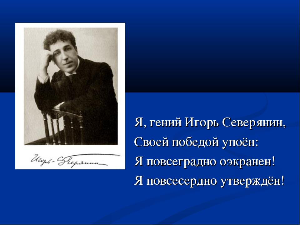Я, гений Игорь Северянин, Своей победой упоён: Я повсеградно оэкранен! Я повс...