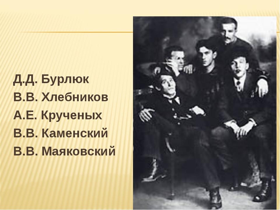 Д.Д. Бурлюк В.В. Хлебников А.Е. Крученых В.В. Каменский В.В. Маяковский