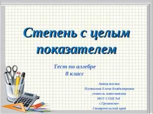 Степень с целым показателем Автор теста: Плуталова Елена Владимировна учитель