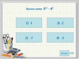 Вычислите 8-2  43 1) 1 2) -1 4) -2 3) 2 Дальше