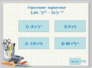 Упростите выражение 1,6х -1у12  5х3у -11 1) -8 х-1у-1 2) 1/8 х10у 4) 80 х10у