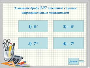 Замените дробь 1/67 степенью с целым отрицательным показателем 1) 6-7 2) 7-6