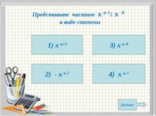 Представьте частное х n-1: х -8 в виде степени 1) х n+7 2) - х n-7 4) х n-7 3