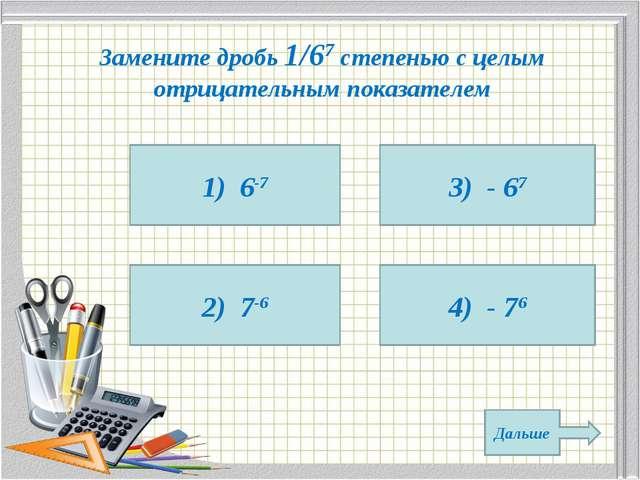 Замените дробь 1/67 степенью с целым отрицательным показателем 1) 6-7 2) 7-6...