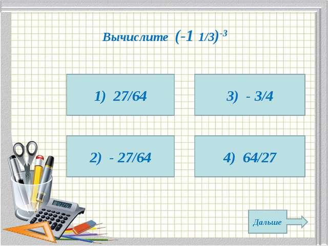 Вычислите (-1 1/3)-3 1) 27/64 2) - 27/64 4) 64/27 3) - 3/4 Дальше
