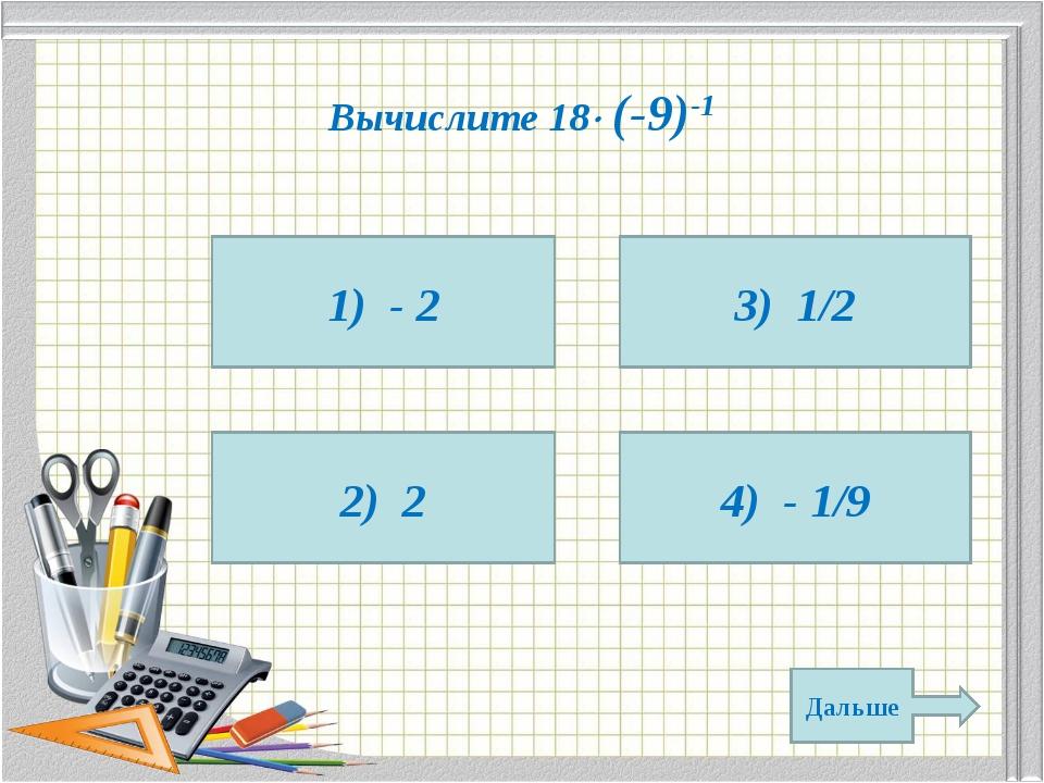 Вычислите 18 (-9)-1 1) - 2 2) 2 4) - 1/9 3) 1/2 Дальше