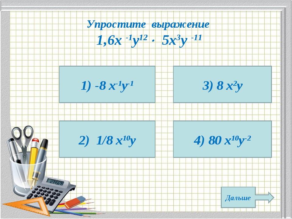 Упростите выражение 1,6х -1у12  5х3у -11 1) -8 х-1у-1 2) 1/8 х10у 4) 80 х10у...