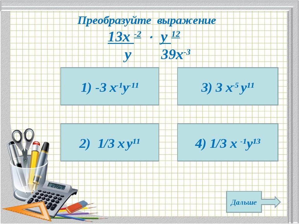 Преобразуйте выражение 13х -2  у 12 у 39х-3 1) -3 х-1у-11 2) 1/3 х у11 4) 1/...