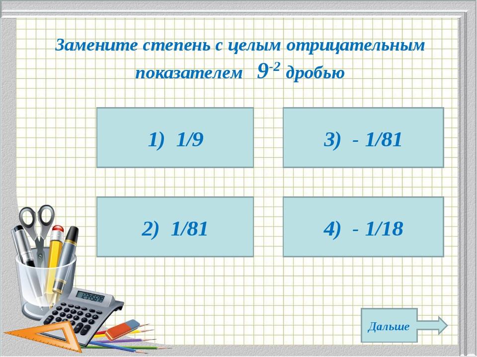 Замените степень с целым отрицательным показателем 9-2 дробью 1) 1/9 2) 1/81...