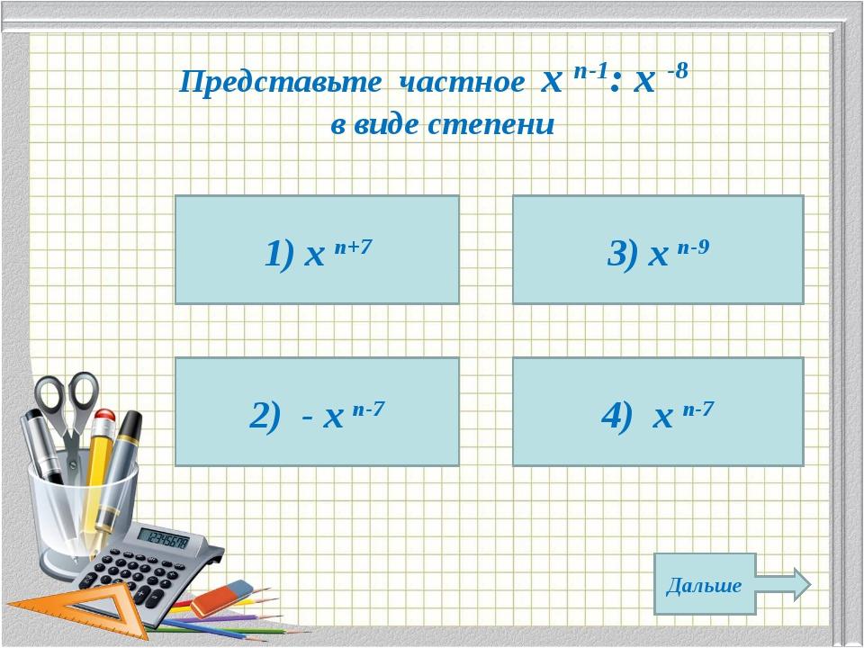 Представьте частное х n-1: х -8 в виде степени 1) х n+7 2) - х n-7 4) х n-7 3...