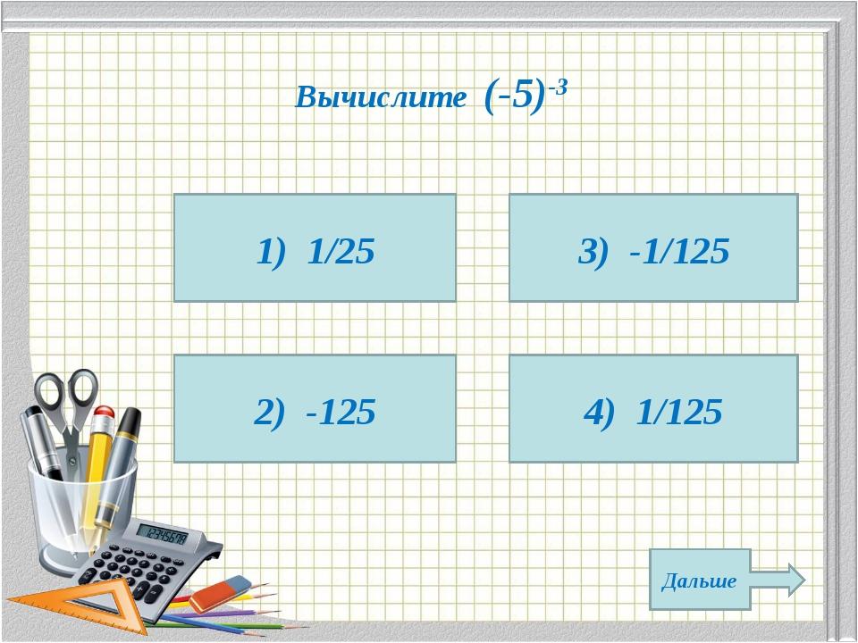 Вычислите (-5)-3 1) 1/25 2) -125 4) 1/125 3) -1/125 Дальше