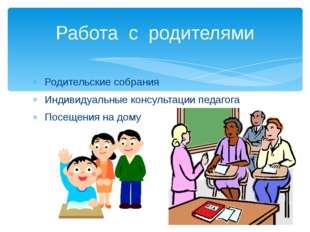 Родительские собрания Индивидуальные консультации педагога Посещения на дому