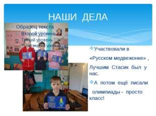 НАШИ ДЕЛА Участвовали в «Русском медвежонке» , Лучшим Стасик был у нас. А пот