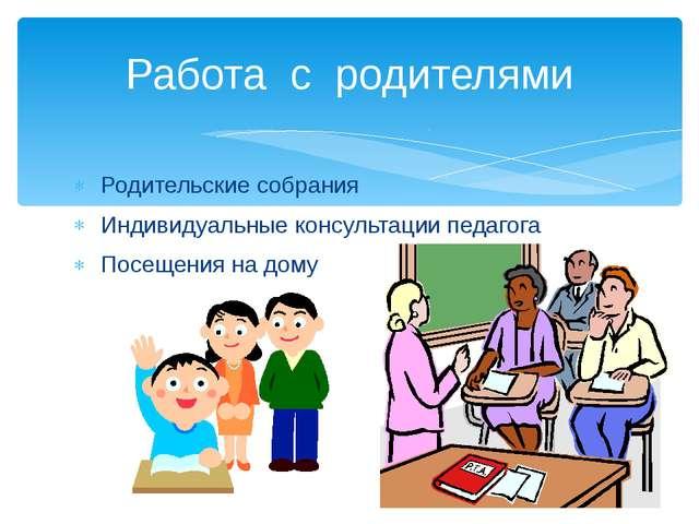 Родительские собрания Индивидуальные консультации педагога Посещения на дому...