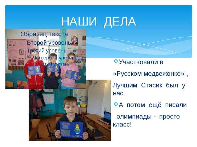 НАШИ ДЕЛА Участвовали в «Русском медвежонке» , Лучшим Стасик был у нас. А пот...
