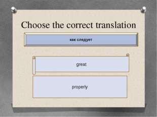 Choose the correct translation great properly как следует