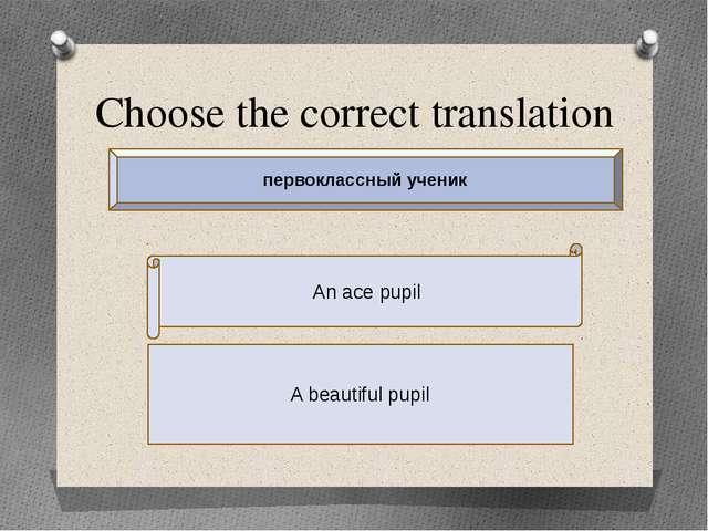 Choose the correct translation An ace pupil A beautiful pupil первоклассный у...