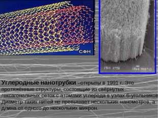 Углеродные нанотрубки –открыты в 1991 г. Это протяжённые структуры, состоящи