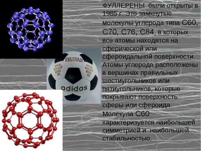 ФУЛЛЕРЕНЫ были открыты в 1985 г. Это замкнутые молекулы углерода типа С60, С7...