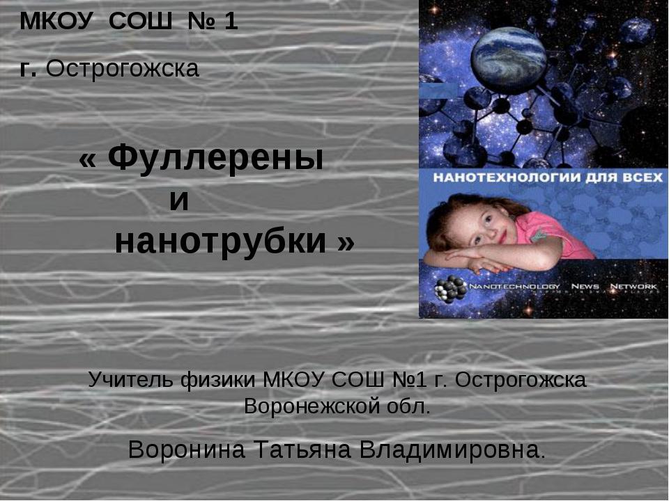 МКОУ СОШ № 1 г. Острогожска « Фуллерены и нанотрубки » Учитель физики МКОУ СО...