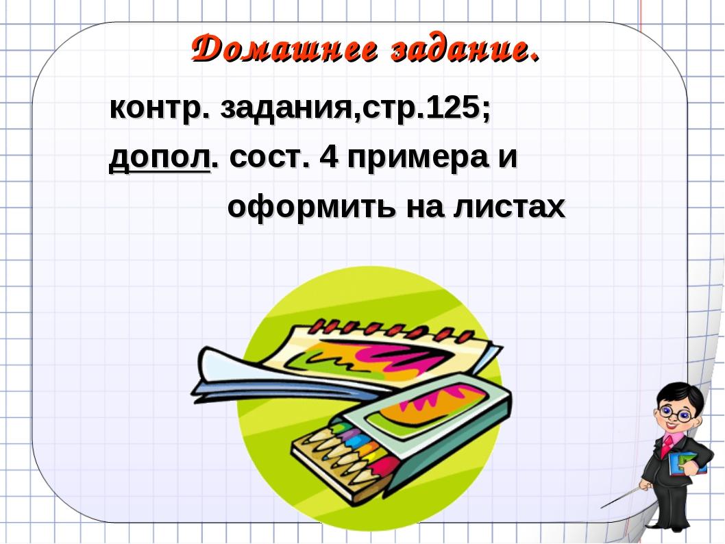 Домашнее задание. контр. задания,стр.125; допол. сост. 4 примера и оформить н...