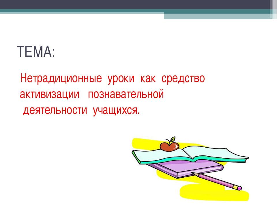 ТЕМА: Нетрадиционные уроки как средство активизации познавательной деятельнос...