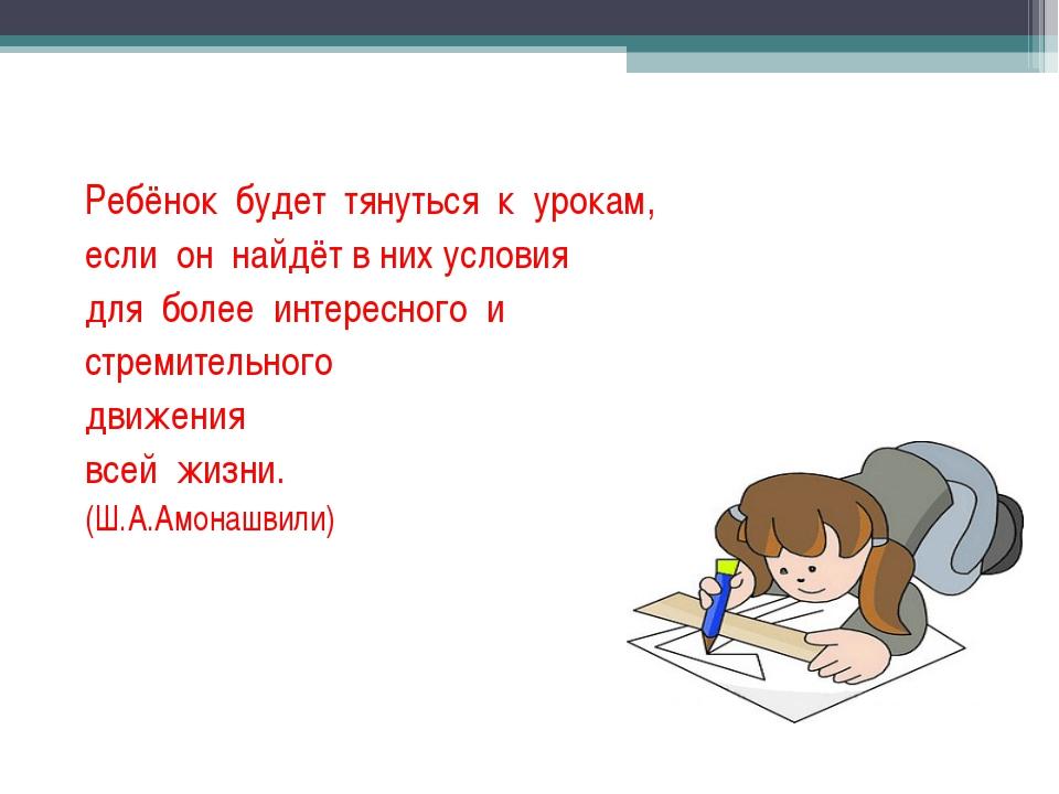 Ребёнок будет тянуться к урокам, если он найдёт в них условия для более интер...