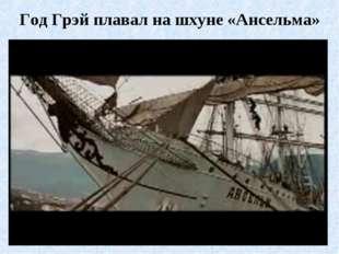 Год Грэй плавал на шхуне «Ансельма»