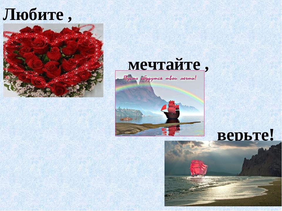 Любите , мечтайте , верьте!