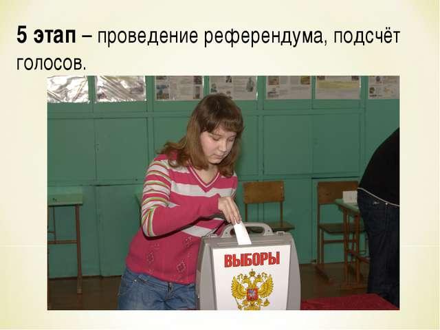 5 этап – проведение референдума, подсчёт голосов.