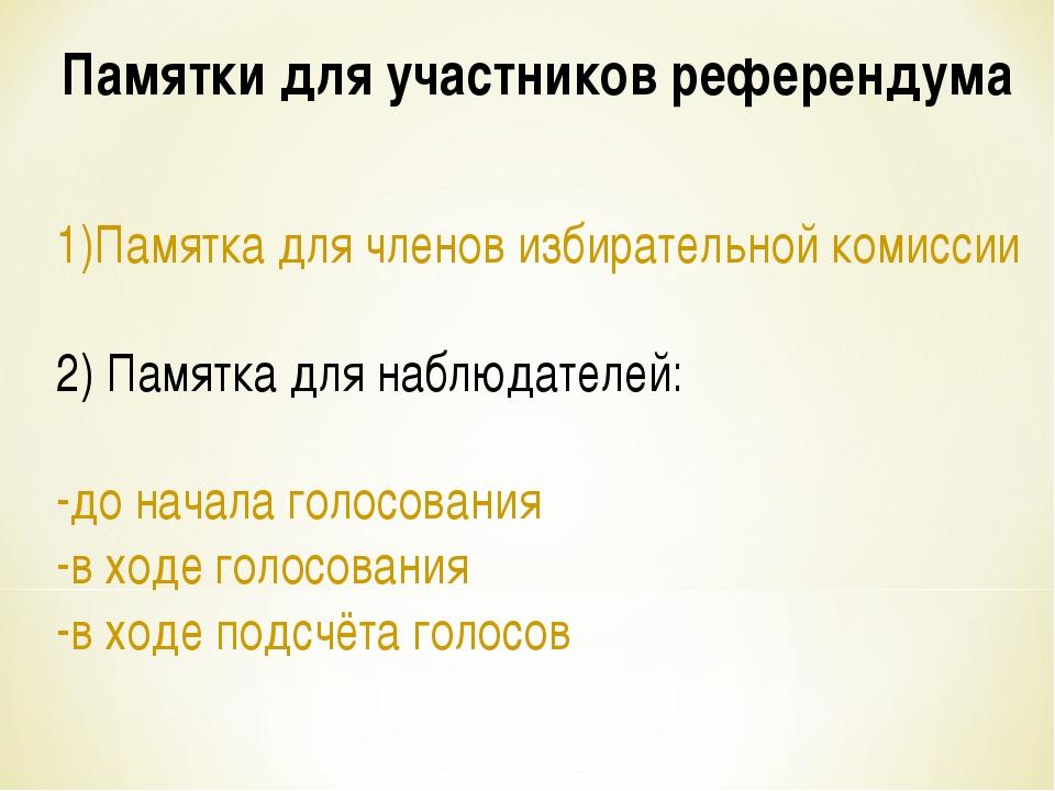 Памятки для участников референдума 1)Памятка для членов избирательной комисси...