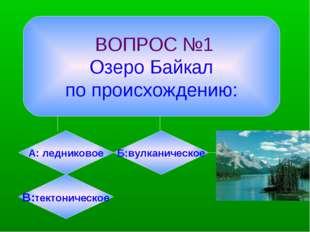 ВОПРОС №1 Озеро Байкал по происхождению: А: ледниковое Б:вулканическое В:тек