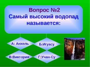 Вопрос №2 Самый высокий водопад называется: А: Анхель Б:Игуасу В:Виктория Г:
