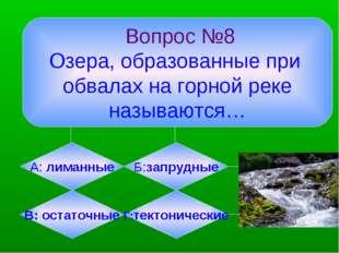 Вопрос №8 Озера, образованные при обвалах на горной реке называются… А: лима