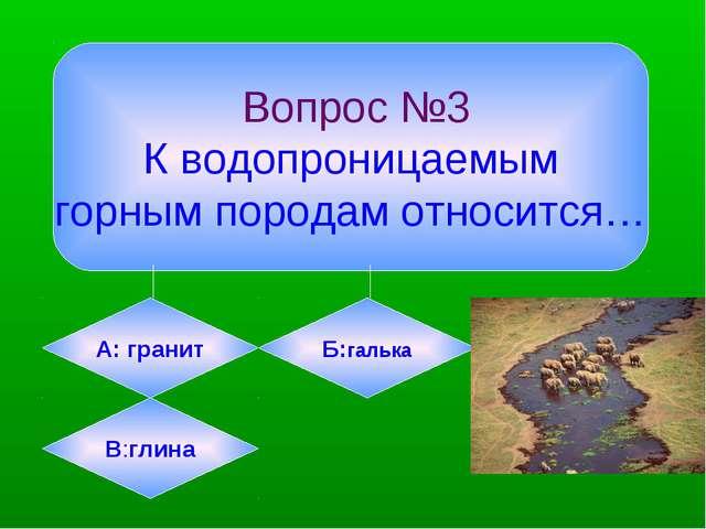 Вопрос №3 К водопроницаемым горным породам относится… А: гранит Б:галька В:г...