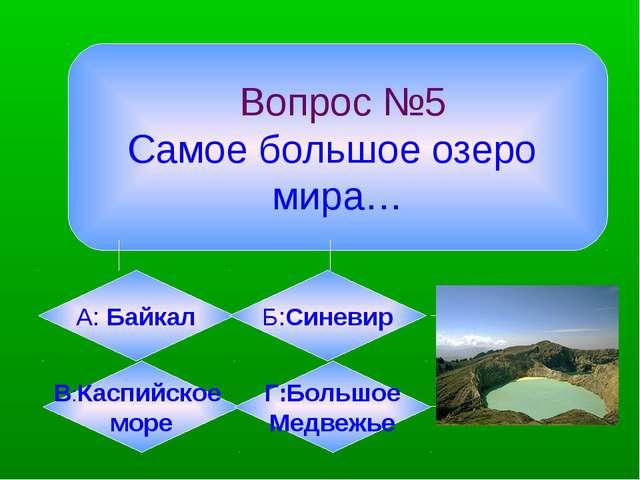 Вопрос №5 Самое большое озеро мира… А: Байкал Б:Синевир В:Каспийское море Г:...