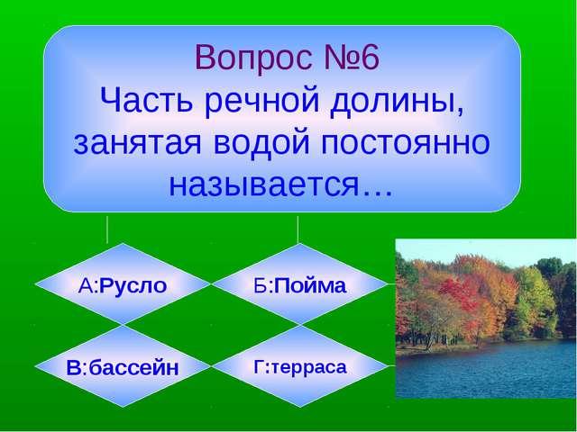 Вопрос №6 Часть речной долины, занятая водой постоянно называется… А:Русло Б...