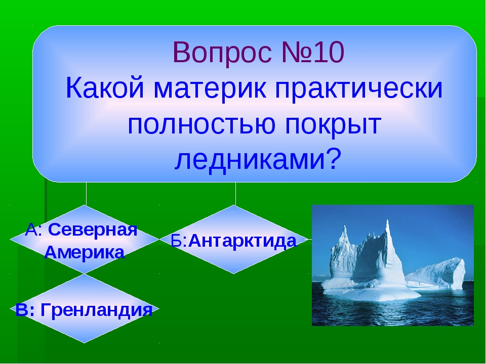 Вопрос №10 Какой материк практически полностью покрыт ледниками? А: Северная...
