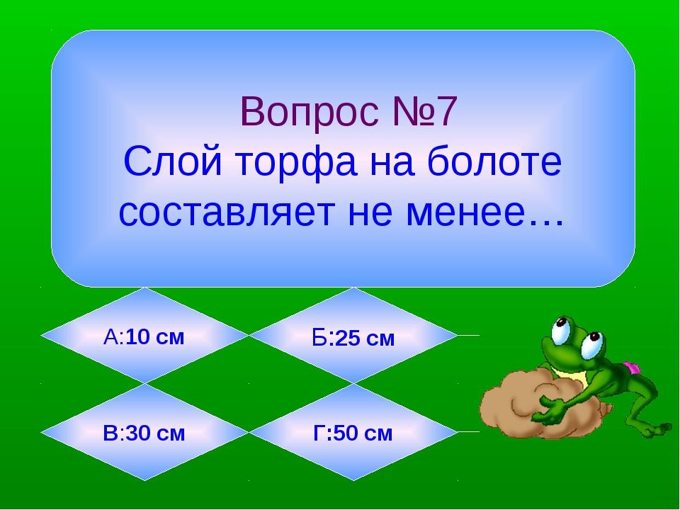 Вопрос №7 Слой торфа на болоте составляет не менее… А:10 см Б:25 см В:30 см...