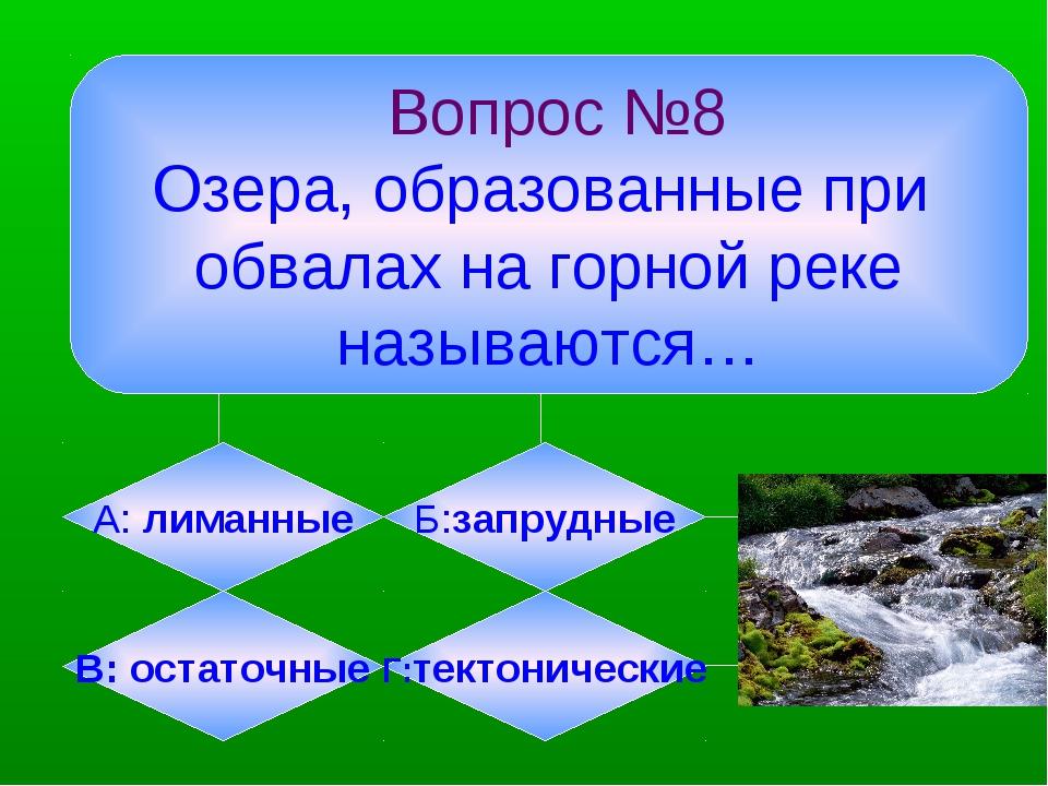 Вопрос №8 Озера, образованные при обвалах на горной реке называются… А: лима...