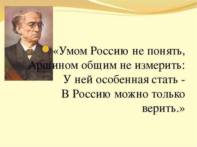 «Умом Россию не понять, Аршином общим не измерить: У ней особенная стать - В...