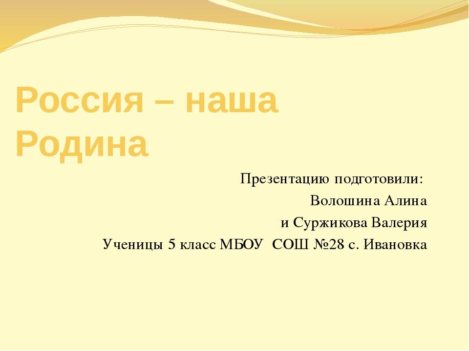 Россия – наша Родина Презентацию подготовили: Волошина Алина и Суржикова Вале...