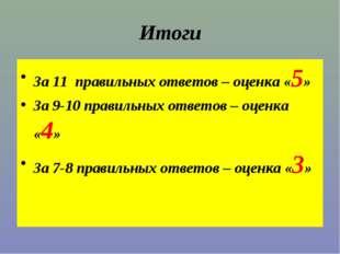 Итоги За 11 правильных ответов – оценка «5» За 9-10 правильных ответов – оцен