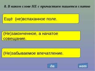 8. В каком слове НЕ с причастием пишется слитно Ещё (не)вспаханное поле. (Не)