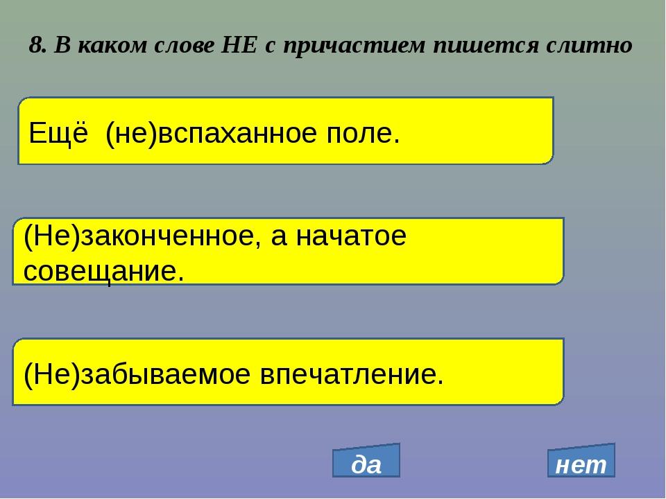 8. В каком слове НЕ с причастием пишется слитно Ещё (не)вспаханное поле. (Не)...