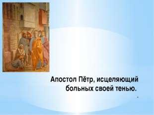 Апостол Пётр, исцеляющий больных своей тенью. .