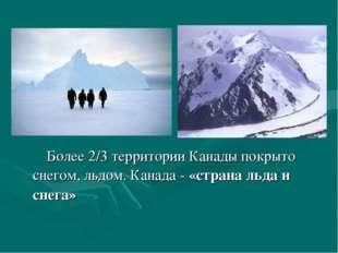 Более 2/3 территории Канады покрыто снегом, льдом. Канада - «страна льда и с