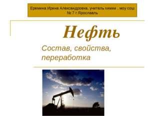 Нефть Состав, свойства, переработка Еремина Ирина Александровна, учитель хим