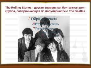 The Rolling Stones - другая знаменитая британская рок-группа, соперничающая п