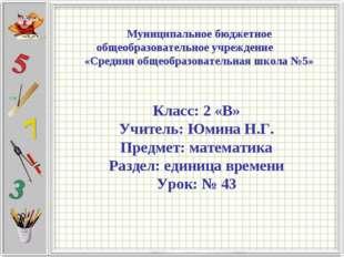 Класс: 2 «В» Учитель: Юмина Н.Г. Предмет: математика Раздел: единица времени